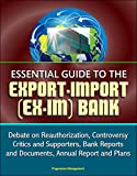 Essential Guide to the Export-Import (Ex-Im) Bank: Debate on Reauthorization, Controversy, Critics and Supporters, Bank Reports and Documents, Annual Report and Plans