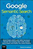 Google Semantic Search: Search Engine Optimization (SEO) Techniques That Get Your Company More Traffic, Increase Brand Impact, and Amplify Your Online Presence (Que Biz-Tech)