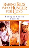 Raising Kids Who Hunger for God, Benny Phillips and Sheree Phillips, 0800786963