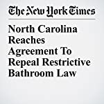 North Carolina Reaches Agreement to Repeal Restrictive Bathroom Law | Richard Fausset