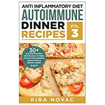 Anti Inflammatory Diet: Autoimmune Dinner Recipes: 30+ Anti Inflammation Diet Recipes To Fight Autoimmune Disease, Reduce Pain And Restore Health (Autoimmune ... Disease, Anti-Inflammatory Diet, Cookbook)