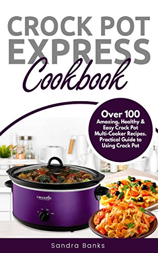 Crock Pot® Express Cookbook: Over 100 Amazing, Healthy & Easy Crock Pot Multi-Cooker Recipes. Practical Guide to Using Crock Pot by Sandra Banks
