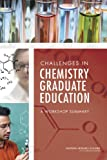 Challenges in Chemistry Graduate Education : A Workshop Summary, Committee on Challenges in Chemistry Graduate Education; Board on Chemical Sciences and Board on Chemical Sciences and Technology, 0309257085