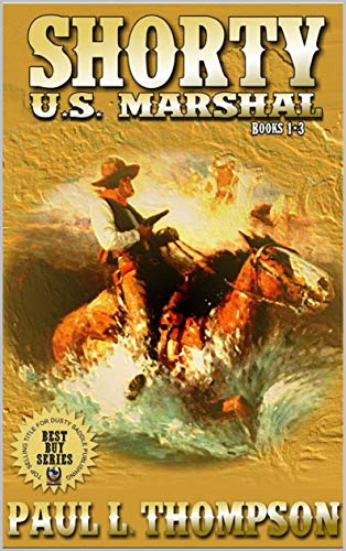 Shorty: U.S. Marshal: Books 1 - 3: Western Adventure Stories Inspired By Top Western Writer Paul L. Thompson (The Shorty: U.S. Marshal Western Series Book 4)