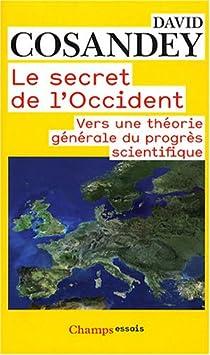 Le secret de l'Occident : Vers une théorie générale du progrès scientifique par Cosandey
