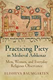 Practicing Piety in Medieval Ashkenaz: Men, Women, and Everyday Religious Observance (Jewish Culture and Contexts)
