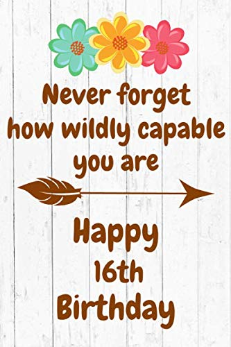Never Forget How Wildly Capable You Are Happy 16th Birthday: Cute Encouragement 16th Birthday Card Quote Pun Journal / Notebook / Diary / Greetings / ... Birthday Book (6 x 9 - 110 Blank Lined Pages) (Happy 16th Birthday Best Friend)