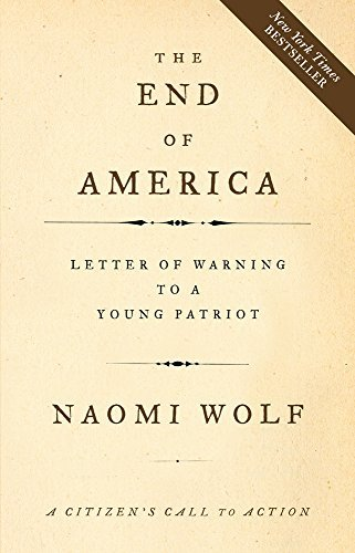 The End of America: Letter of Warning to a Young Patriot by Naomi Wolf  (2007-09-05): Naomi Wolf: Amazon.com: Books