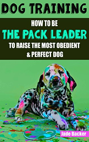Dog Training: How to be the pack leader to raise the most obedient & perfect dog (obedient dog, alpha dog, pack leader, dogs, dog training, dog training book) by [Backer, Jade]