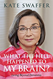 What the hell happened to my brain?: Living Beyond Dementia