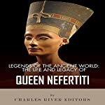 Legends of the Ancient World: The Life and Legacy of Queen Nefertiti    Charles River Editors