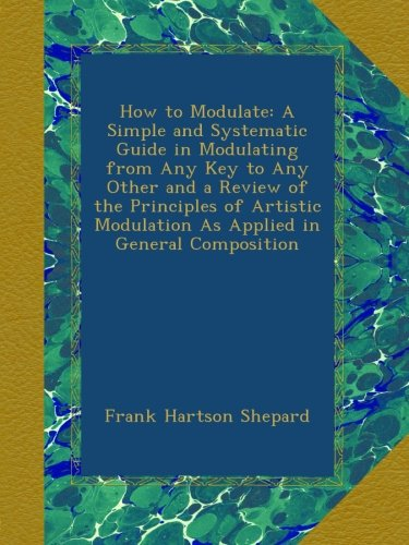 Download How to Modulate: A Simple and Systematic Guide in Modulating from Any Key to Any Other and a Review of the Principles of Artistic Modulation As Applied in General Composition PDF