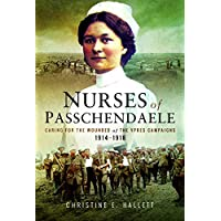 Nurses of Passchendaele: Caring for the Wounded of the Ypres Campaigns 1914 - 1918