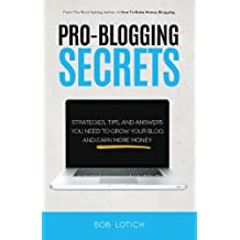 Pro-Blogging Secrets: Strategies, Tips, and Answers You Need to Grow Your Blog and Earn More Money (Blogging Guide Book 2)