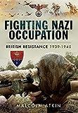 Fighting Nazi Occupation: British Resistance 1939 - 1945