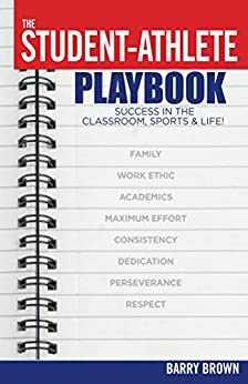 The Student-Athlete Playbook: Success in the Classroom, Sports & Life! by [Brown, Barry]
