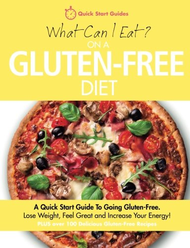 What Can I Eat On A Gluten-Free Diet?: A Quick Start Guide To Going Gluten-Free. Lose Weight, Feel Great and Increase Your Energy!