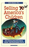 Selling Out America's Children : How America Puts Profits Before Values and What Parents Can Do, Walsh, David, 0925190276