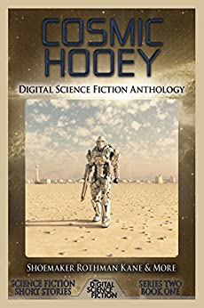 Cosmic Hooey: Digital Science Fiction Anthology (Digital Science Fiction Short Stories Series Two Book 1) by [Fiction, Digital, Kane, Alex, Tallerman, David, Rothman, Chuck, Quinn, Matthew W., Martin, Marilyn K., Campbell-Hicks, Jennifer, Robinson, R.L., Shoemaker, Martin L., Russell, Robert Lowell]