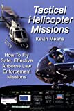 Tactical helicopter Missions : How to Fly Safe, Effective Airborne Law Enforcement Missions, Means, Kevin P., 039807738X