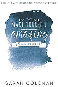 Make Yourself Amazing (Christian Living): 30 Days to a New You by [Coleman, Sarah]