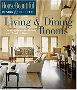 house beautiful design decorate living dining rooms creating beautiful rooms from start to finish tessa evelegh 9781588166517 amazoncom books