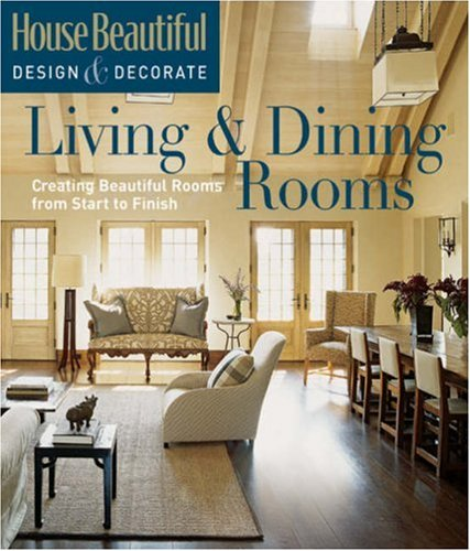 (House Beautiful Design & Decorate: Living & Dining Rooms: Creating Beautiful Rooms from Start to Finish)