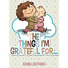 Children's Book: THE THINGS I'M GRATEFUL FOR (Bedtime Stories for Kids Ages 4-8): Fun Stories About Being Grateful and Fun Activities! (Happy Kid Books Book 3)