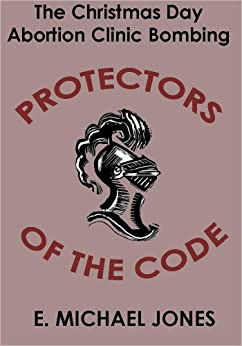 Protectors of the Code: The Christmas Day Abortion Clinic Bombing by [Jones, E. Michael]