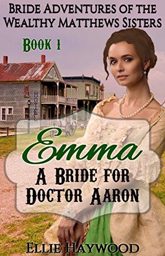 MAIL ORDER BRIDE: Emma: A Bride for Doctor Aaron (Bride Adventures of the Wealthy Matthews Sisters Book 1)
