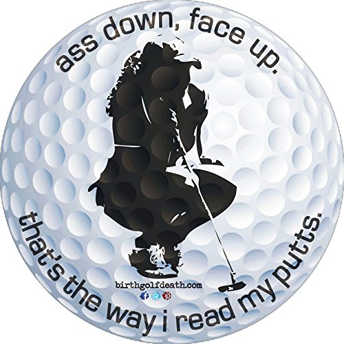 birth.golf.death. Premium Golf Sticker Decal Thick Vinyl UV Laminate for Car Truck Cart Case - Ass Down, Face Up; That's the way I read my putts! - -