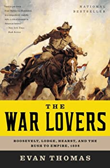 The War Lovers: Roosevelt, Lodge, Hearst, and the Rush to Empire, 1898 by [Thomas, Evan]