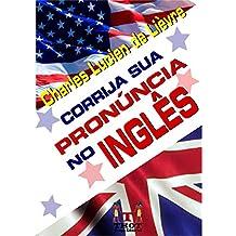 CORRIJA SUA PRONÚNCIA NO INGLÊS: Técnicas rápidas e fáceis para falantes do português do Brasil