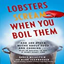 Lobsters Scream When You Boil Them: And 100 Other Myths About Food and Cooking...Plus 25 Recipes to Get It Right Every Time Audiobook by Bruce Weinstein, Mark Scarbrough Narrated by John McLain