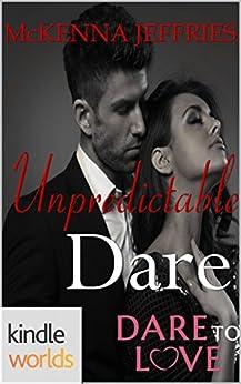 Dare To Love Series: Unpredictable Dare (Kindle Worlds Novella) by [Jeffries, McKenna]