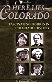 Here Lies Colorado, Richard E. Wood, 1560373342