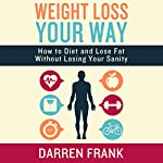 Weight Loss Your Way: How to Diet and Lose Fat Without Losing Your Sanity | Darren Frank