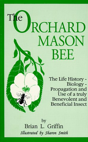The Orchard Mason Bee (Osmia Lignaria Propingua Cresson : the Life-History-Biology-Propagation and Use of a Truly Benevolent and Beneficial Insect)