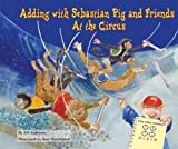 Adding with Sebastian Pig and Friends at the Circus (Math Fun With Sebastian Pig and Friends)