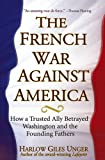 The French War Against America: How a Trusted Ally Betrayed Washington and the Founding Fathers