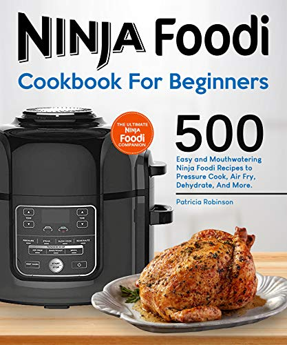 Ninja Foodi Cookbook For Beginners: 500 Easy and Mouthwatering Ninja Foodi Recipes to Pressure Cook, Air Fry, Dehydrate, And More. by Patricia Robinson
