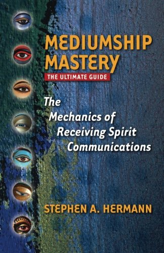 Mediumship Mastery: The Mechanics of Receiving Spirit Communications: The Ultimate Guide
