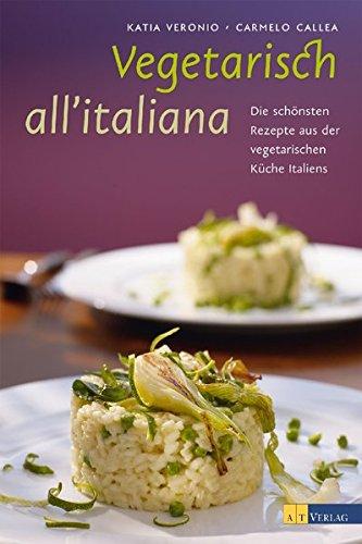 Vegetarisch all'italiana: Die schönsten Rezepte und Geschichten aus der vegetarischen Küche Italiens
