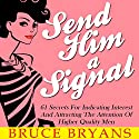 Send Him a Signal: 61 Secrets for Indicating Interest and Attracting the Attention of Higher Quality Men Hörbuch von Bruce Bryans Gesprochen von: Dan Culhane