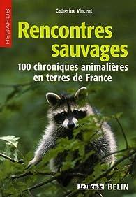 Rencontres sauvages : 100 chroniques animalières en terres de France par Catherine Vincent