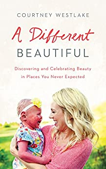 A Different Beautiful: Discovering and Celebrating Beauty in Places You Never Expected by [Westlake, Courtney]