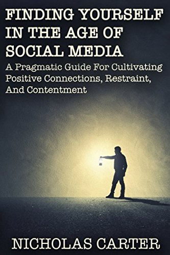 Read Online Finding Yourself in The Age of Social Media: A Pragmatic Guide for Cultivating Positive Connections, Restraint, and Contentment PDF