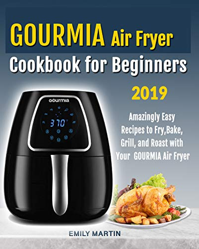 GOURMIA Air Fryer Cookbook for Beginners: Amazingly Easy Recipes to Fry, Bake, Grill, and Roast with Your Gourmia Air Fryer by Emily Martin