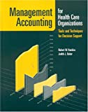 Management Accounting for Health Care Organizations: Tools and Techniques for Decision Support, Robert Hankins, 0763732257