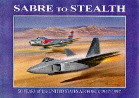 Sabre to Stealth: 50 Years of the United States Air Force 1947-1997 Peter R. March